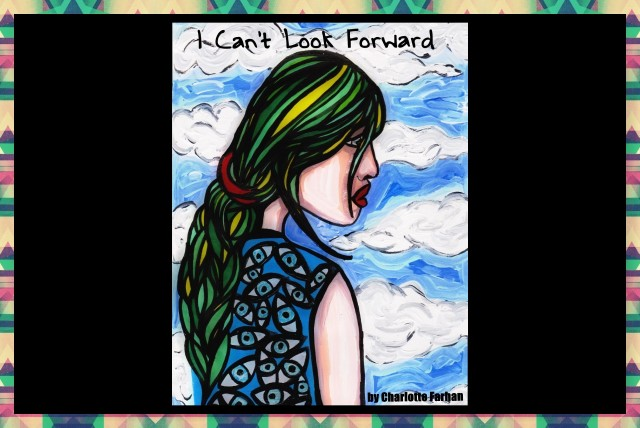 I Can't Look Forward – Art and Poetry – By Charlotte Farhan – Reflecting the physical and emotional struggles of having Complex Post Traumatic StressDisorder